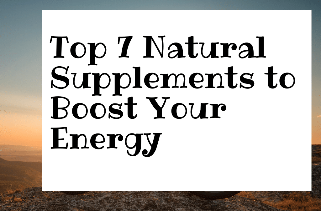 The 7 Most Effective Supplements to Boost Your Energy Naturally