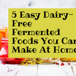 5 Easy Dairy-Free Fermented Foods You Can Make At Home