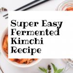 Super Easy Fermented Kimchi Recipe